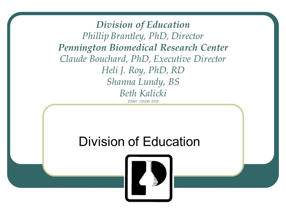 Division of Education Phillip Brantley, PhD, Director Pennington Biomedical Research Center Claude Bouchard, PhD, Executive Director Heli J. Roy, PhD, RD Shanna Lundy, BS Beth Kalicki Edited: October 2009