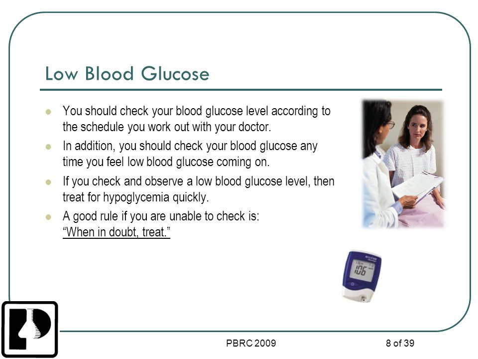 Low Blood Glucose You should check your blood glucose level according to the schedule you work out with your doctor.