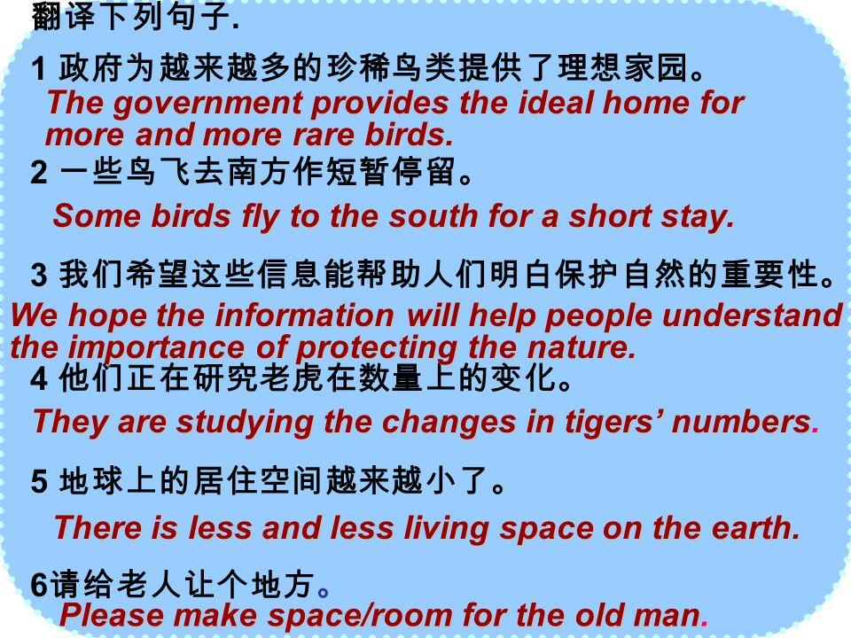 翻译下列句子. 1 政府为越来越多的珍稀鸟类提供了理想家园。 2 一些鸟飞去南方作短暂停留。 3 我们希望这些信息能帮助人们明白保护自然的重要性。 4 他们正在研究老虎在数量上的变化。 5 地球上的居住空间越来越小了。