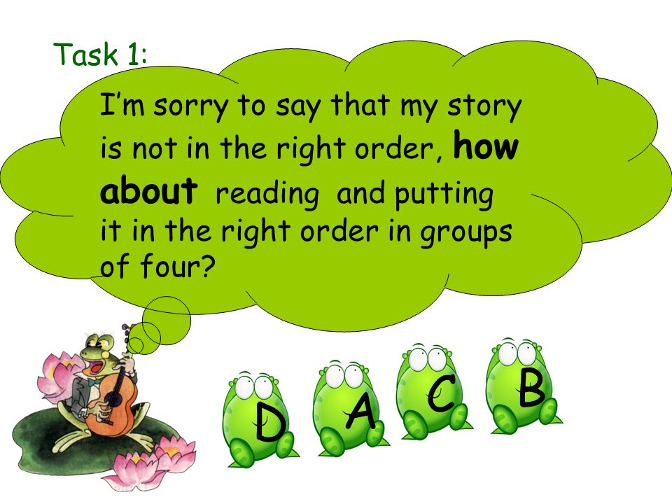 Task 1: I'm sorry to say that my story is not in the right order, how about reading and putting it in the right order in groups of four