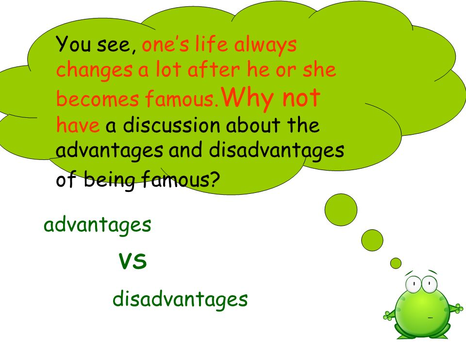 You see, one's life always changes a lot after he or she becomes famous.Why not have a discussion about the advantages and disadvantages of being famous