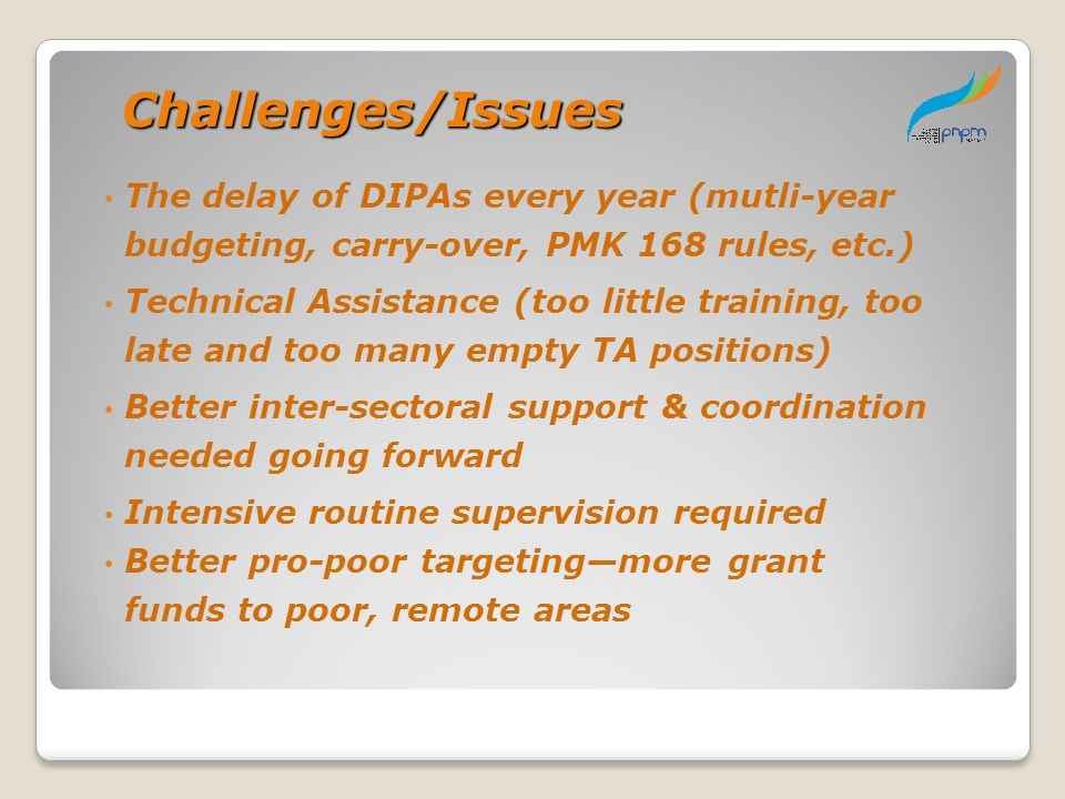 Challenges/Issues The delay of DIPAs every year (mutli-year budgeting, carry-over, PMK 168 rules, etc.)