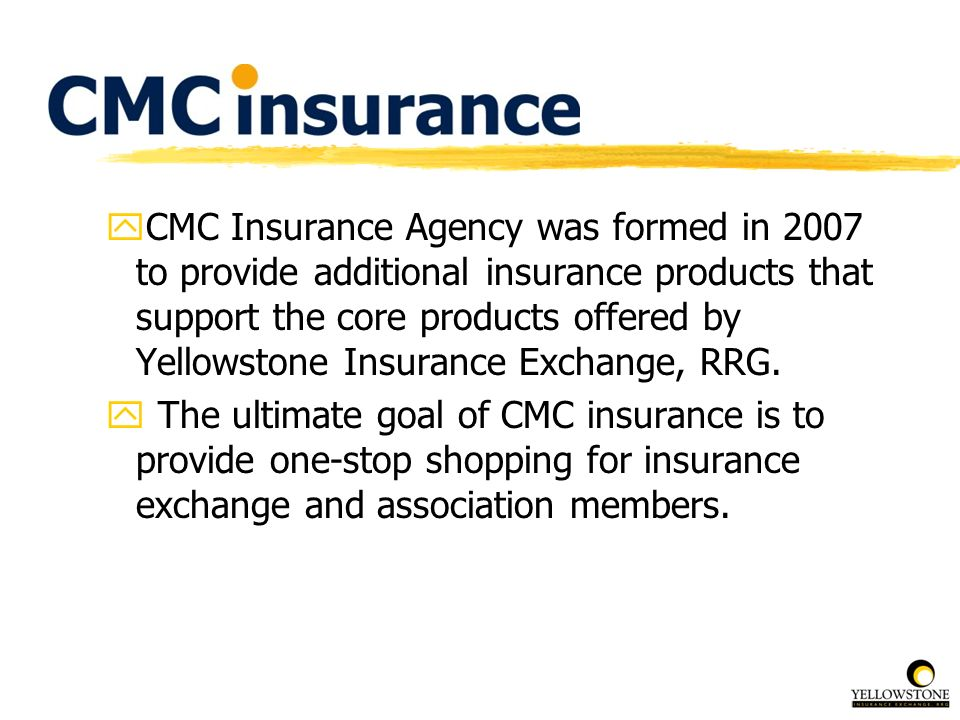 CMC Insurance Agency was formed in 2007 to provide additional insurance products that support the core products offered by Yellowstone Insurance Exchange, RRG.
