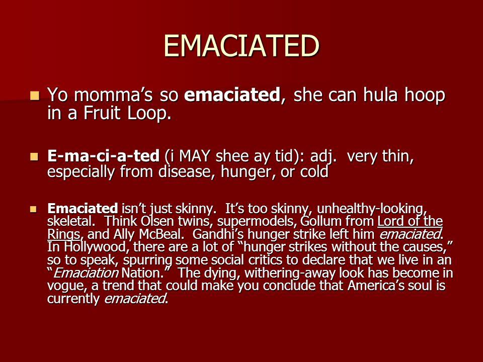 EMACIATED Yo momma's so emaciated, she can hula hoop in a Fruit Loop.