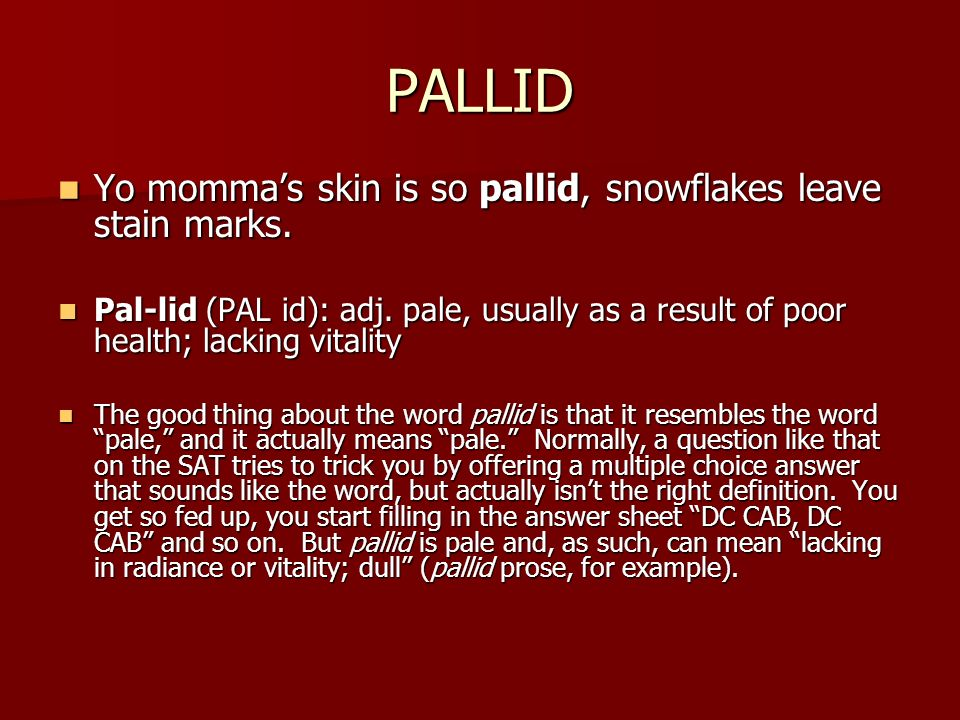 PALLID Yo momma's skin is so pallid, snowflakes leave stain marks.