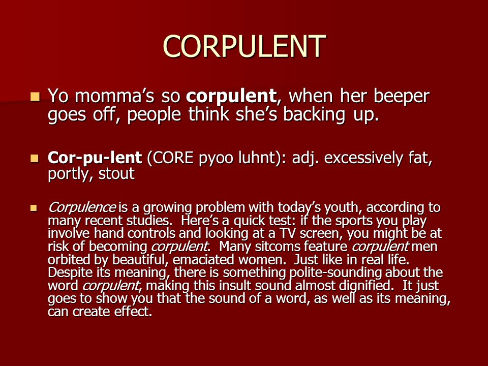 CORPULENT Yo momma's so corpulent, when her beeper goes off, people think she's backing up.