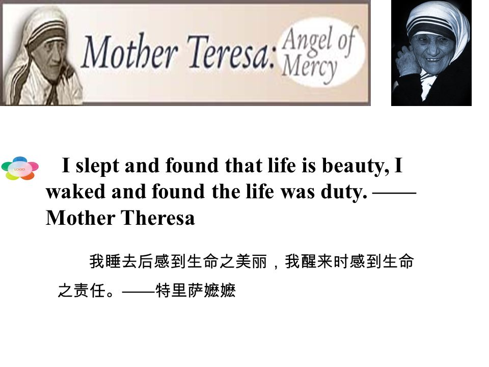 I slept and found that life is beauty, I waked and found the life was duty. ——Mother Theresa
