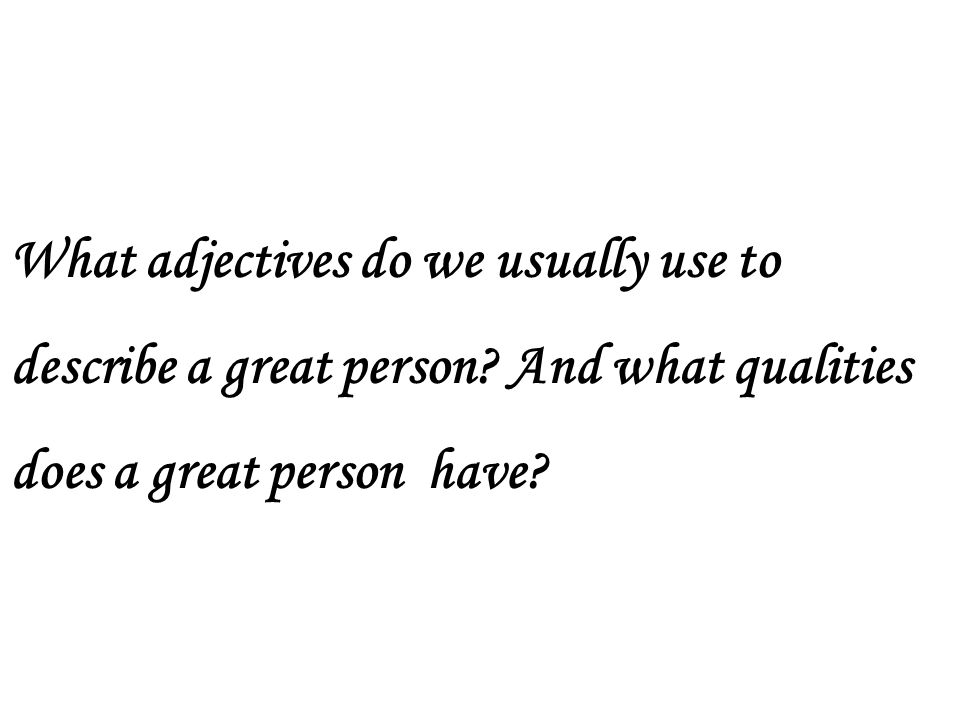 What adjectives do we usually use to describe a great person