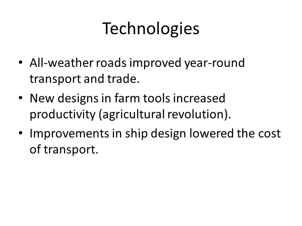Technologies All-weather roads improved year-round transport and trade. New designs in farm tools increased productivity (agricultural revolution).