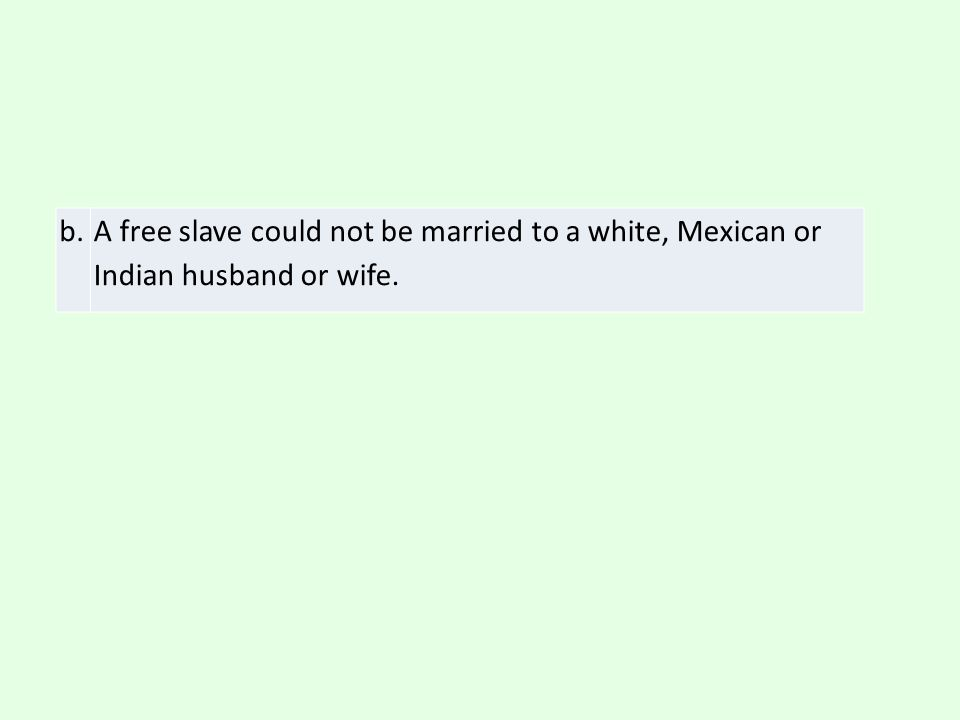 b. A free slave could not be married to a white, Mexican or Indian husband or wife.