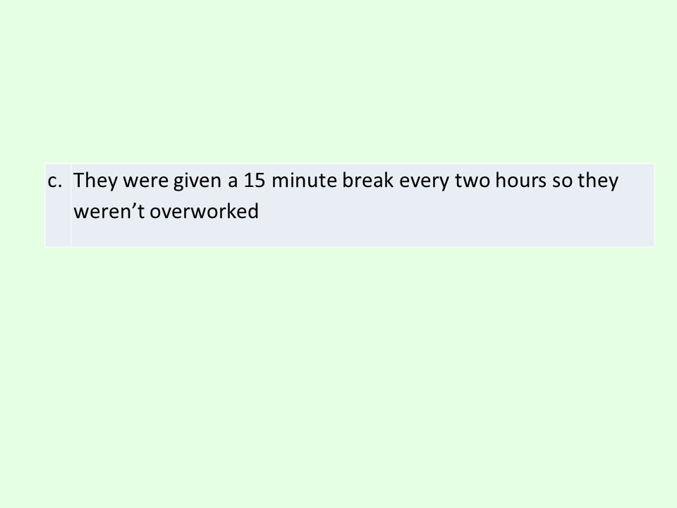 c. They were given a 15 minute break every two hours so they weren't overworked