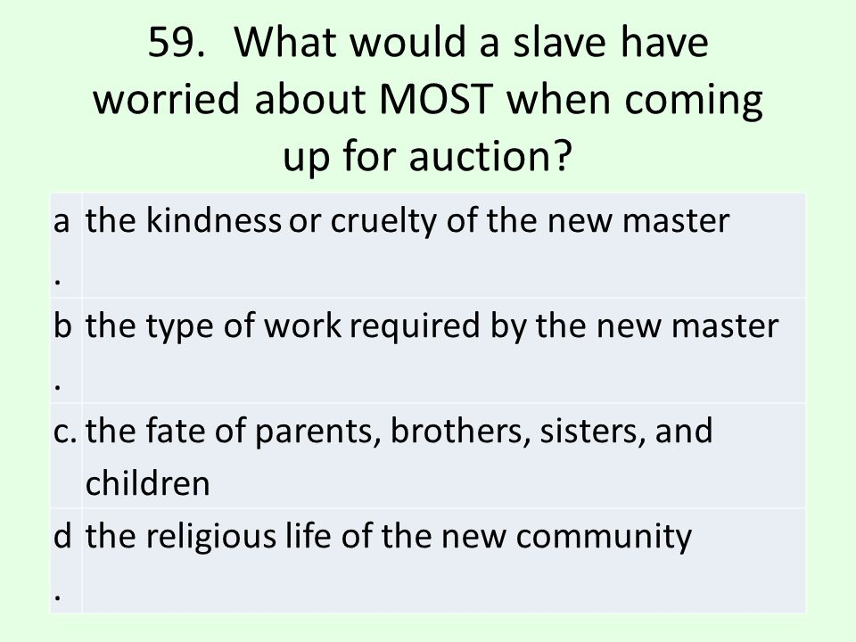 59. What would a slave have worried about MOST when coming up for auction