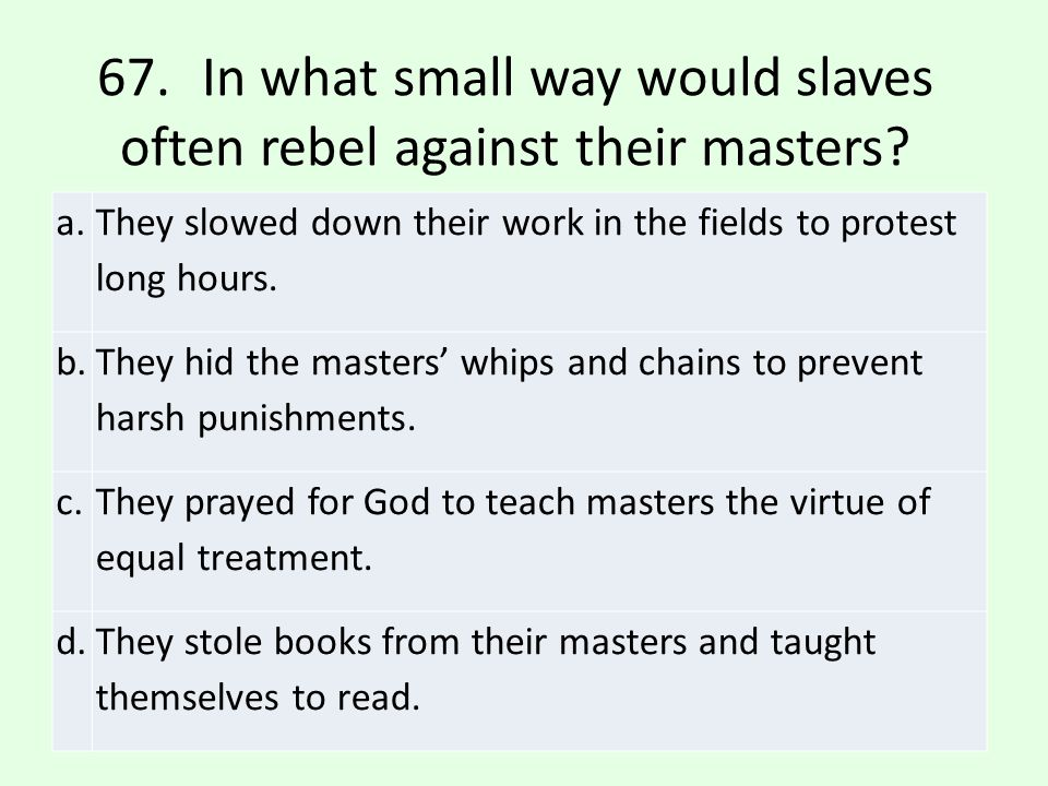 67. In what small way would slaves often rebel against their masters