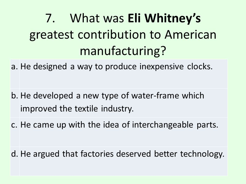 7. What was Eli Whitney's greatest contribution to American manufacturing