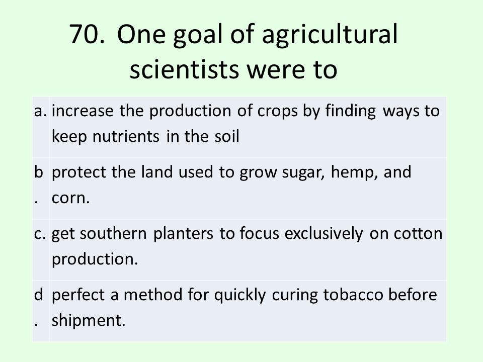 70. One goal of agricultural scientists were to