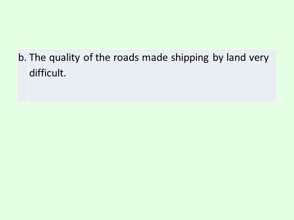 b. The quality of the roads made shipping by land very difficult.