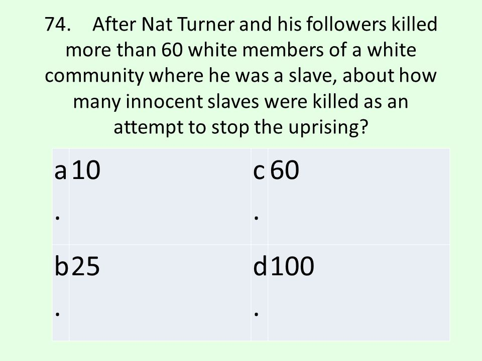 74. After Nat Turner and his followers killed more than 60 white members of a white community where he was a slave, about how many innocent slaves were killed as an attempt to stop the uprising