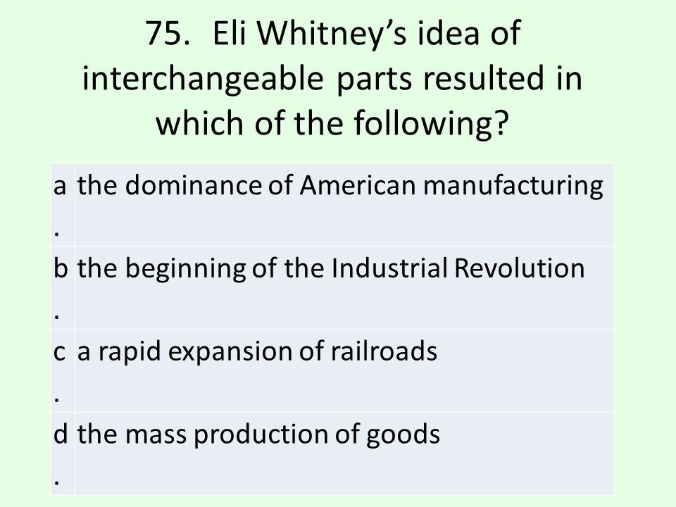 75. Eli Whitney's idea of interchangeable parts resulted in which of the following