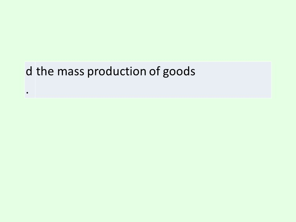 d. the mass production of goods