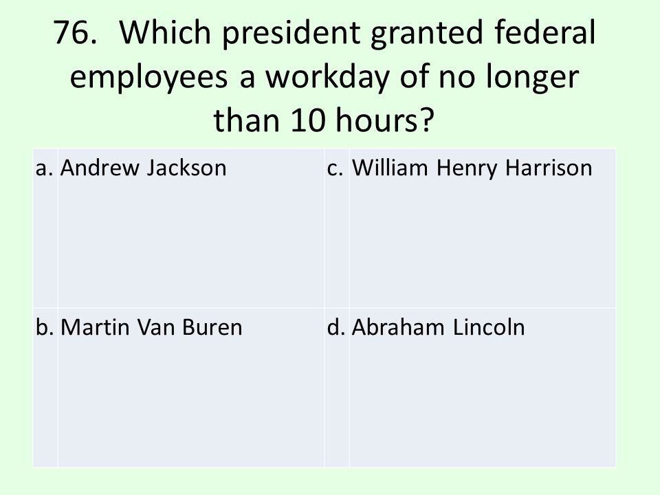 76. Which president granted federal employees a workday of no longer than 10 hours