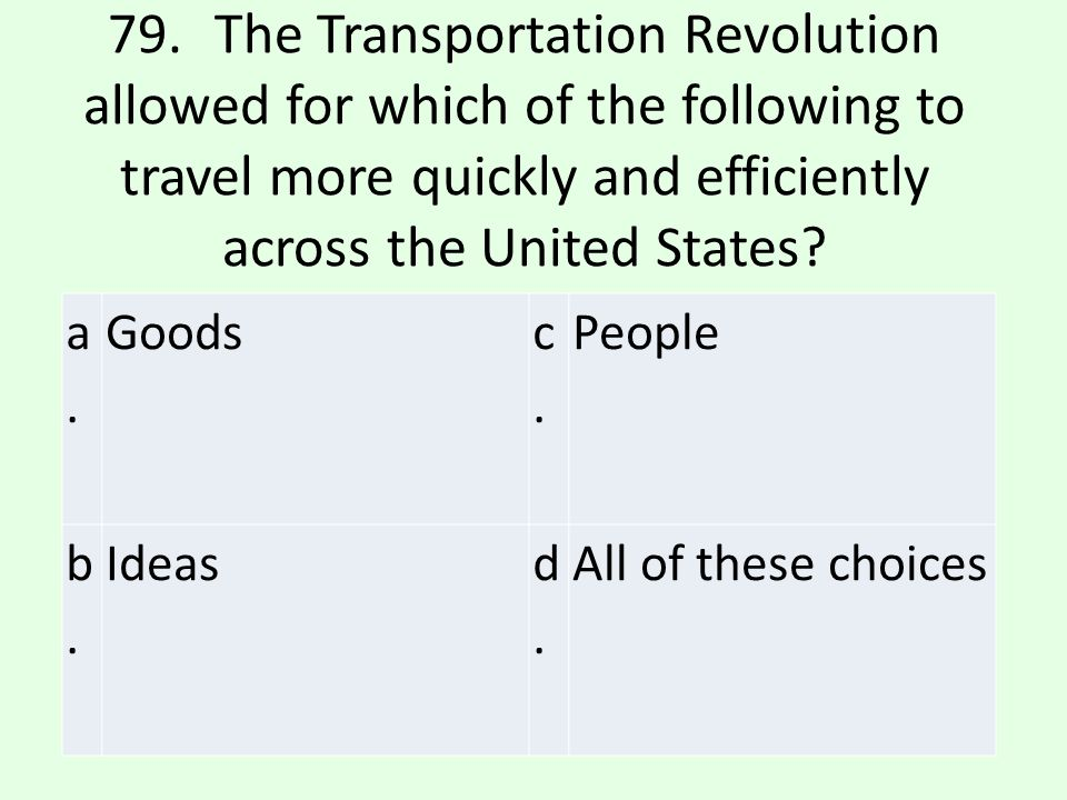 79. The Transportation Revolution allowed for which of the following to travel more quickly and efficiently across the United States