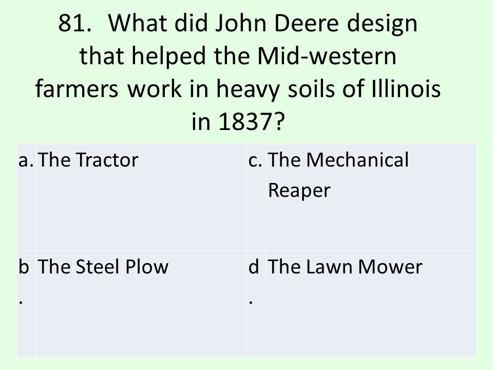 81. What did John Deere design that helped the Mid-western farmers work in heavy soils of Illinois in 1837