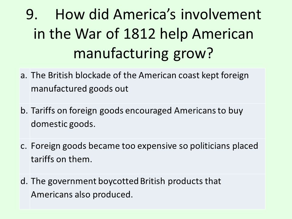 9. How did America's involvement in the War of 1812 help American manufacturing grow