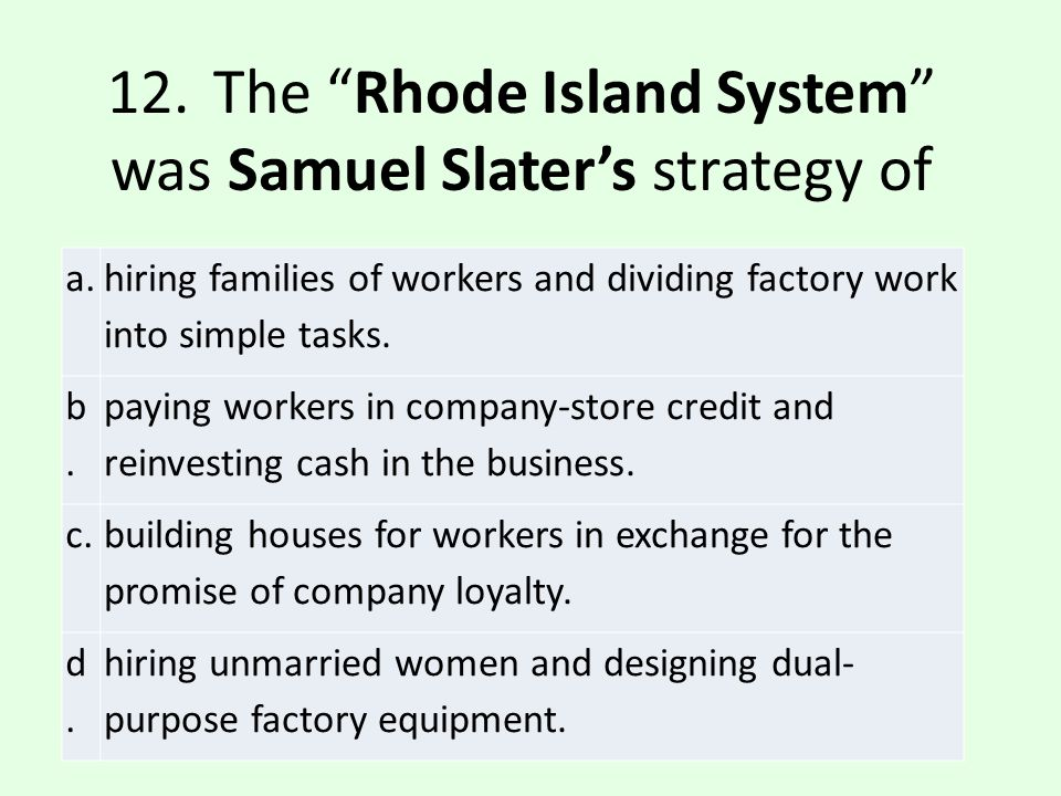 12. The Rhode Island System was Samuel Slater's strategy of