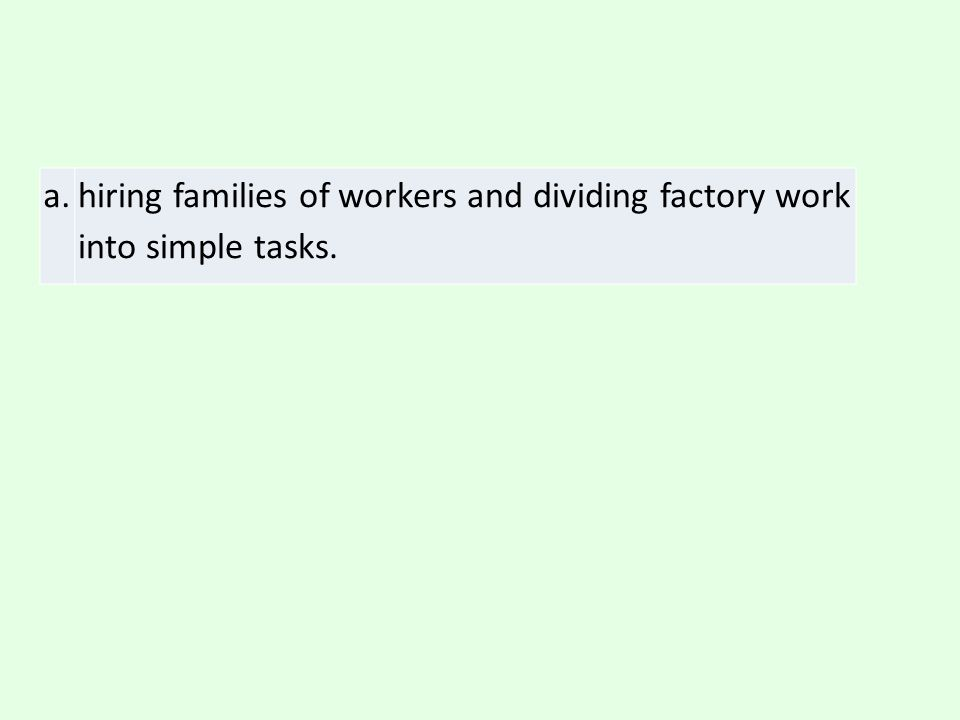 a. hiring families of workers and dividing factory work into simple tasks.