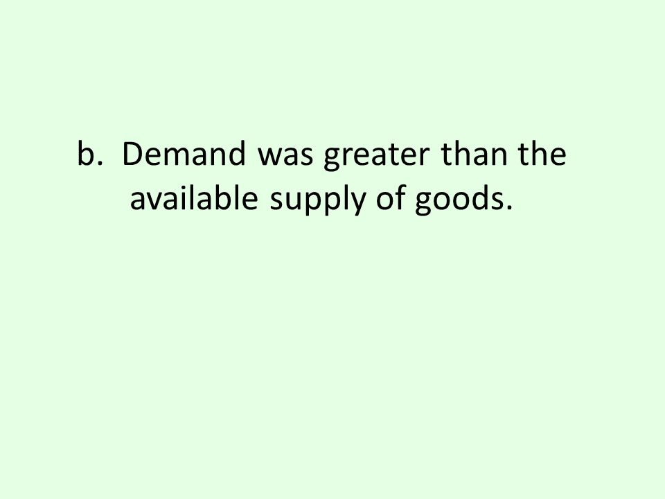 b. Demand was greater than the available supply of goods.