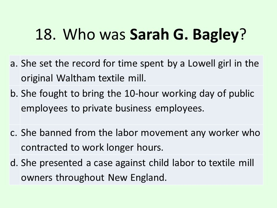 18. Who was Sarah G. Bagley a. She set the record for time spent by a Lowell girl in the original Waltham textile mill.