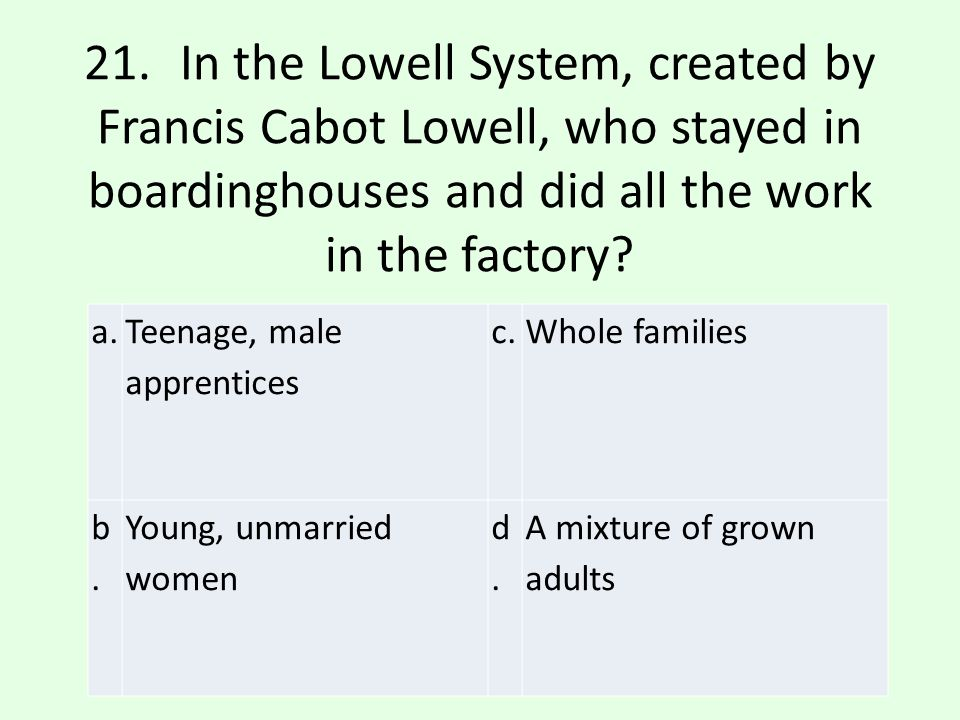 21. In the Lowell System, created by Francis Cabot Lowell, who stayed in boardinghouses and did all the work in the factory