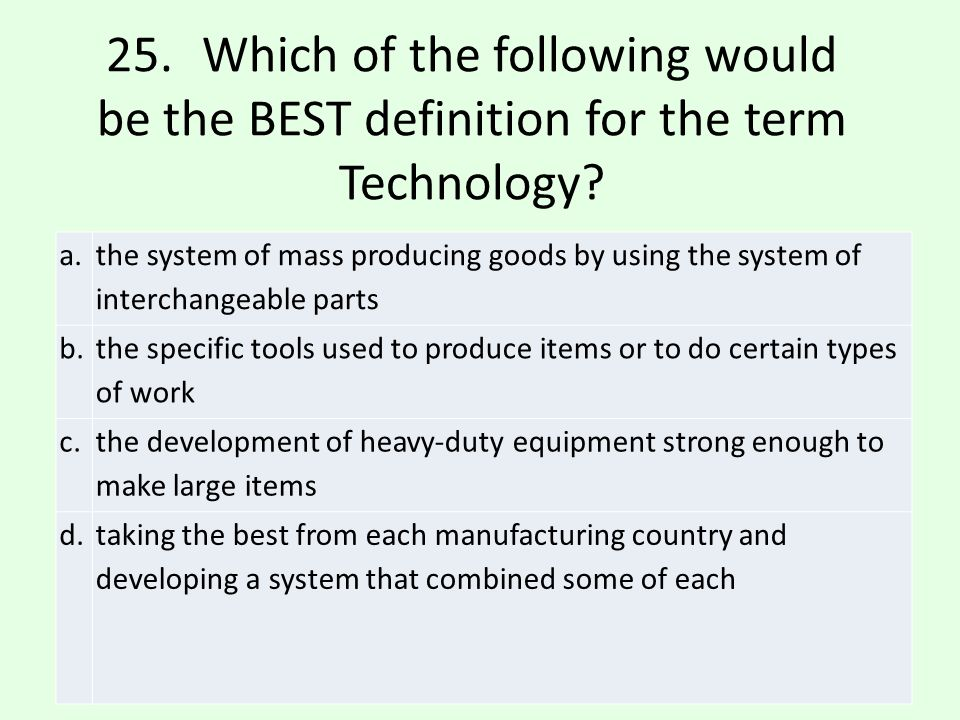 25. Which of the following would be the BEST definition for the term Technology