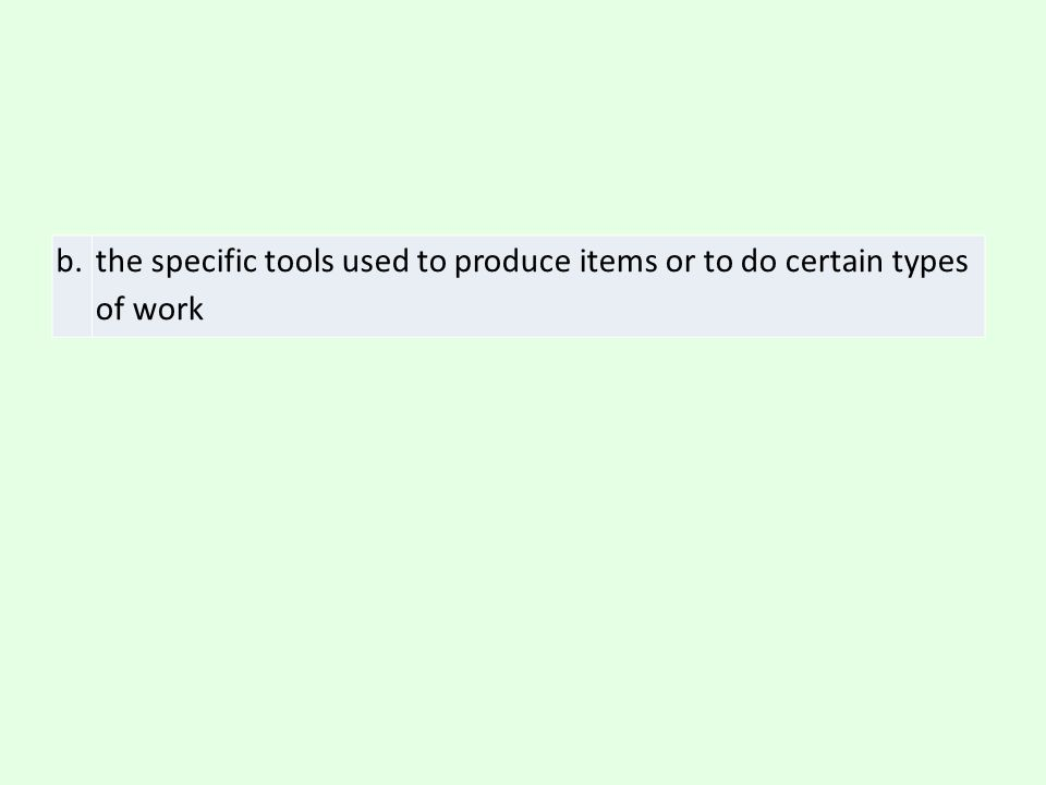 b. the specific tools used to produce items or to do certain types of work