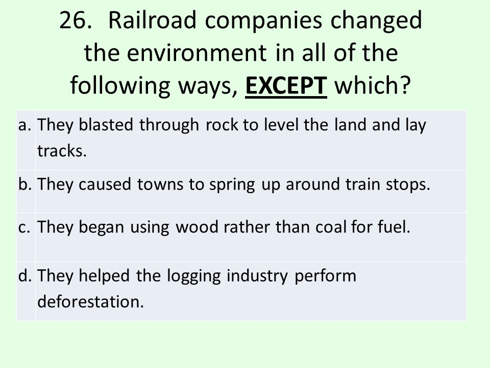 26. Railroad companies changed the environment in all of the following ways, EXCEPT which