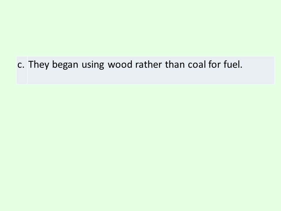 c. They began using wood rather than coal for fuel.