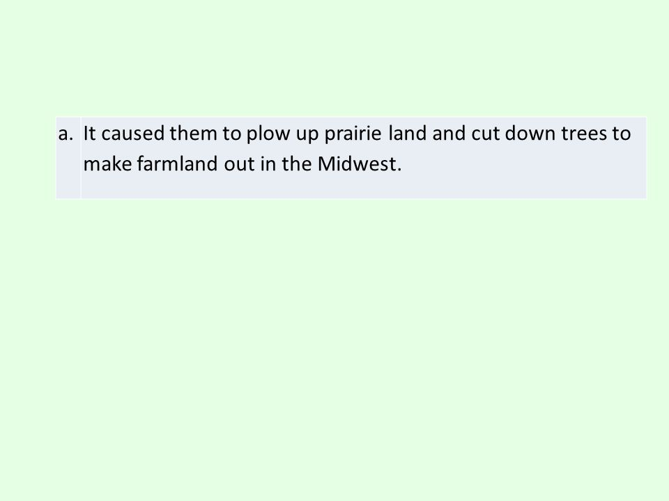 a. It caused them to plow up prairie land and cut down trees to make farmland out in the Midwest.