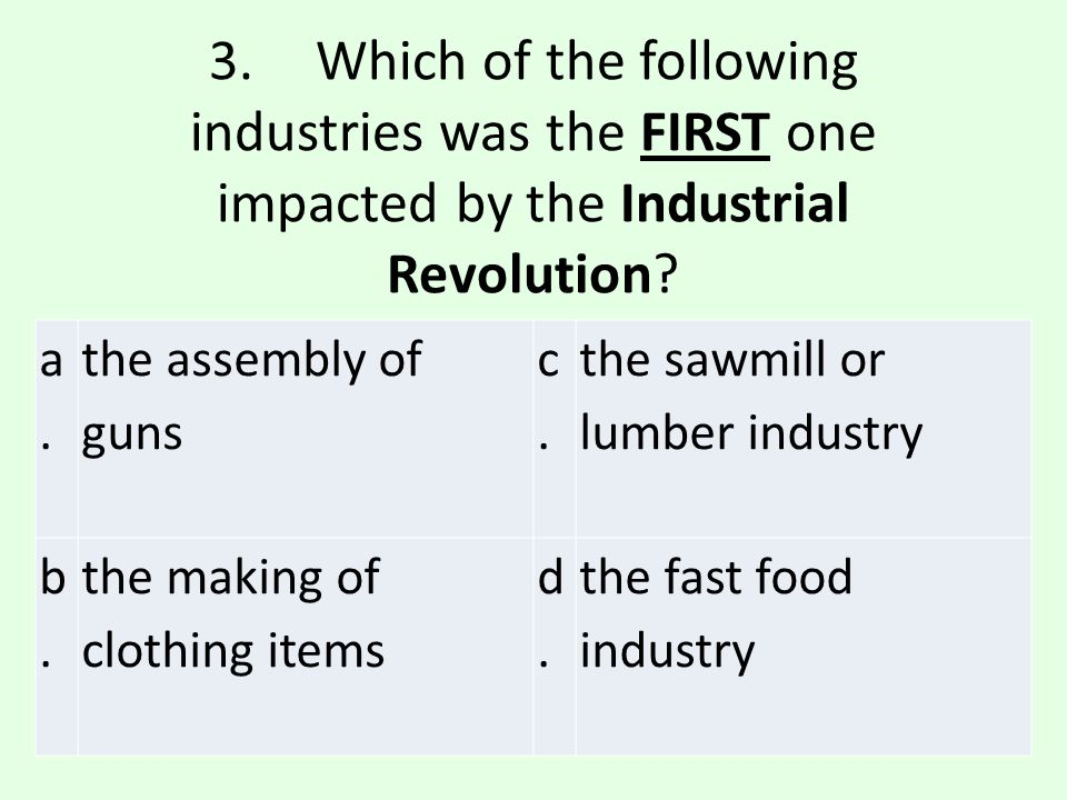 3. Which of the following industries was the FIRST one impacted by the Industrial Revolution
