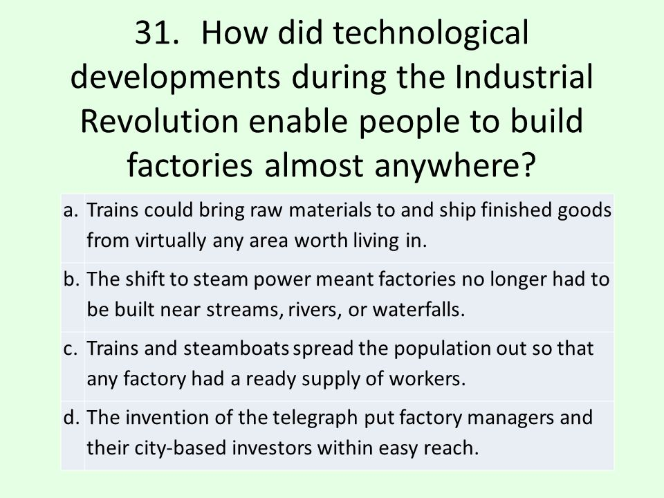 31. How did technological developments during the Industrial Revolution enable people to build factories almost anywhere