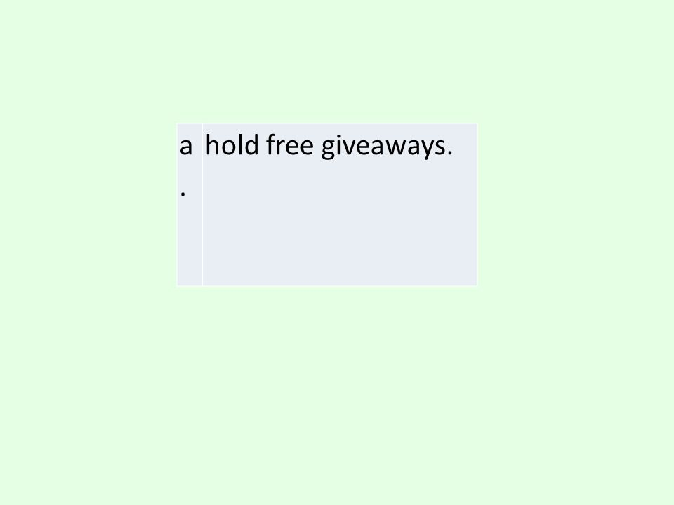 a. hold free giveaways.