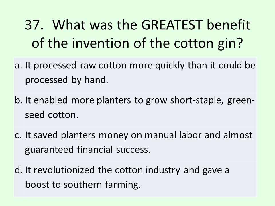 37. What was the GREATEST benefit of the invention of the cotton gin