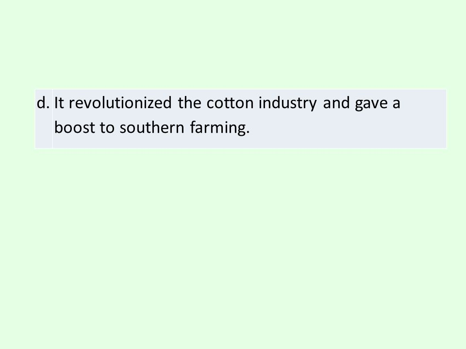 d. It revolutionized the cotton industry and gave a boost to southern farming.