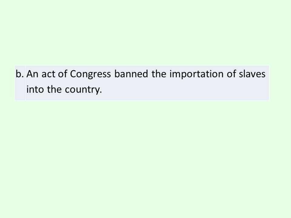 b. An act of Congress banned the importation of slaves into the country.