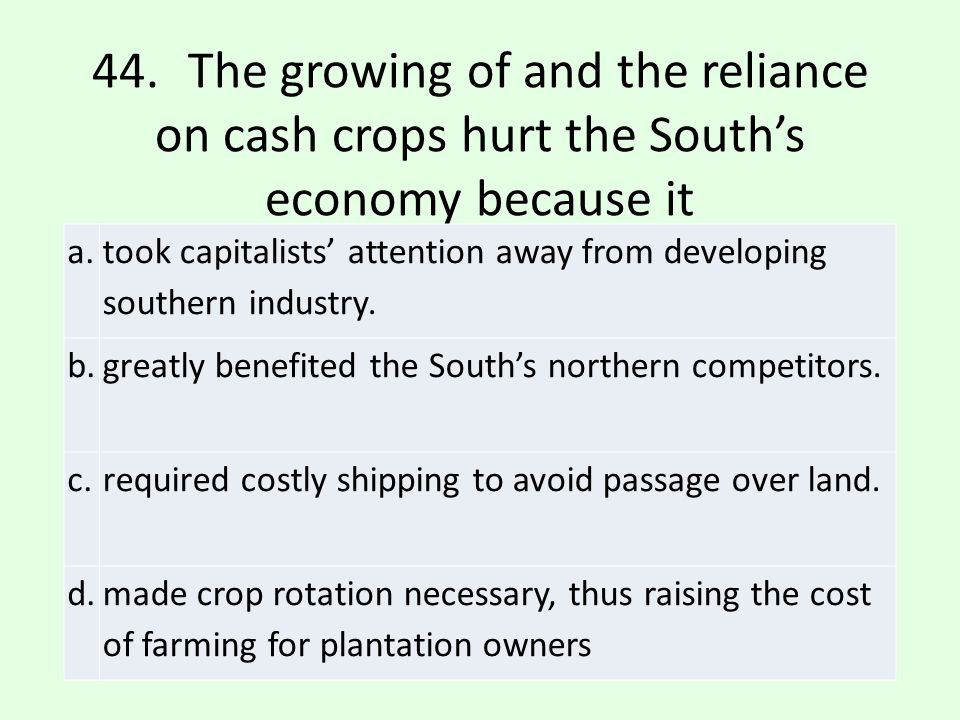 44. The growing of and the reliance on cash crops hurt the South's economy because it