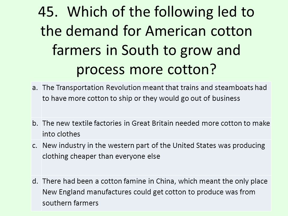 45. Which of the following led to the demand for American cotton farmers in South to grow and process more cotton