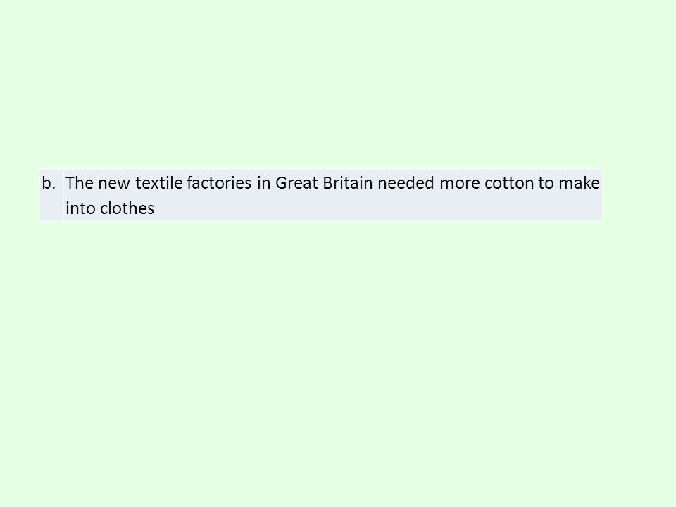 b. The new textile factories in Great Britain needed more cotton to make into clothes