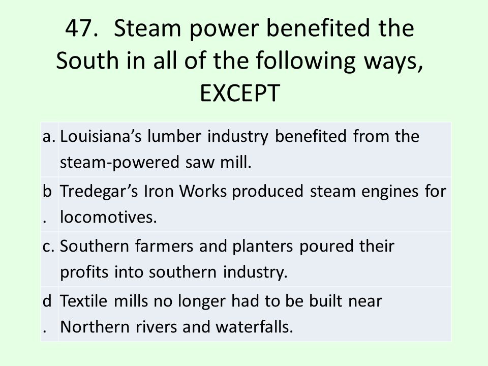 47. Steam power benefited the South in all of the following ways, EXCEPT