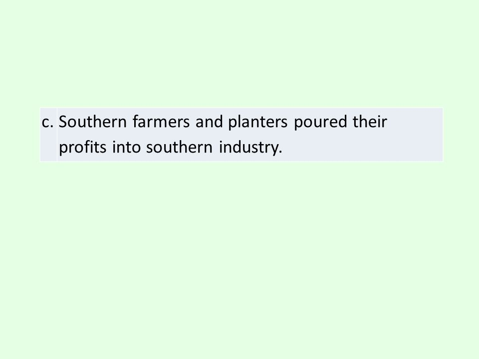 c. Southern farmers and planters poured their profits into southern industry.