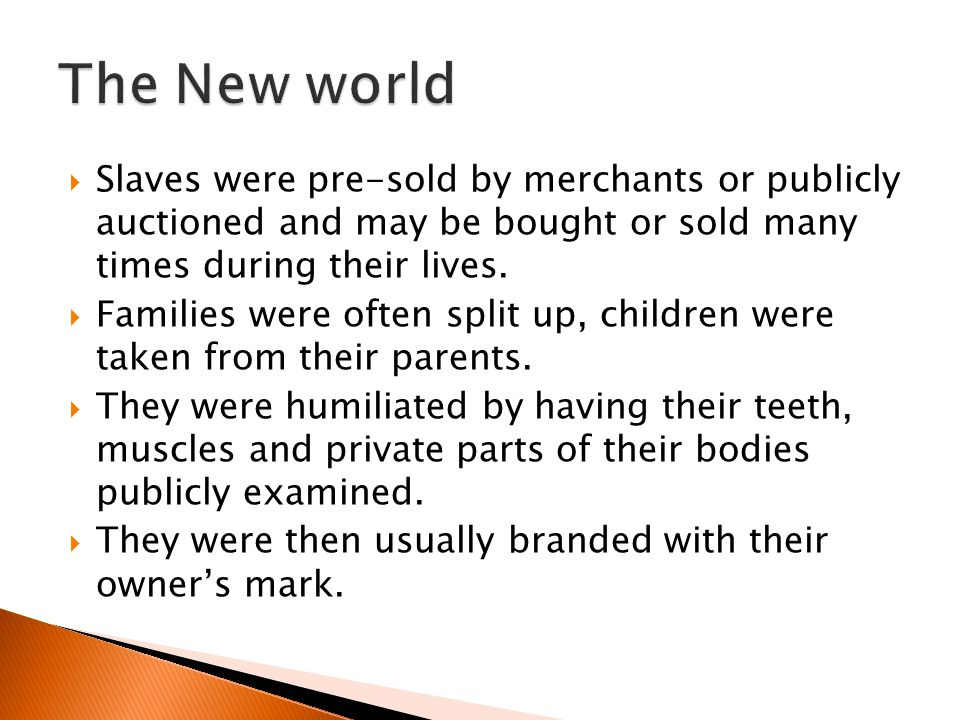 The New world Slaves were pre-sold by merchants or publicly auctioned and may be bought or sold many times during their lives.