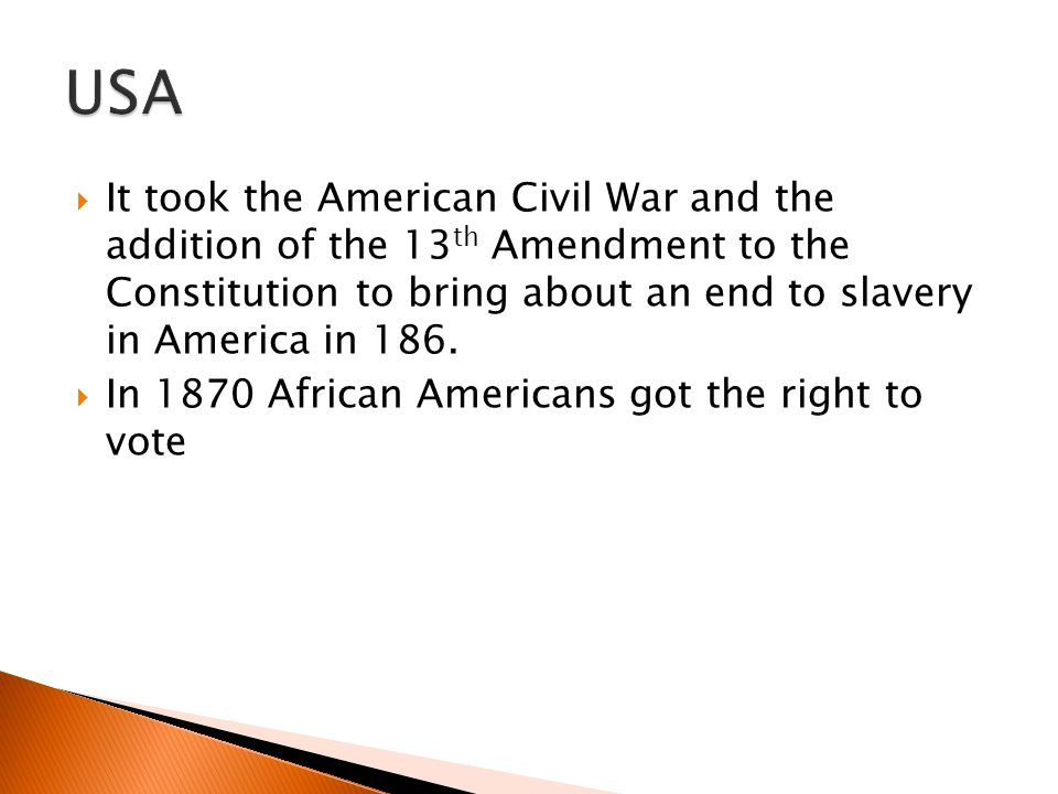 USA It took the American Civil War and the addition of the 13th Amendment to the Constitution to bring about an end to slavery in America in 186.